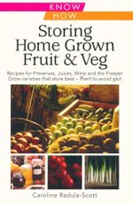 Storing Home Grown Fruit & Veg : Harvesting, Preparing, Freezing, Drying, Cooking, Preserving, Bottling, Salting, Planning, Varieties - Caroline Radula-Scott