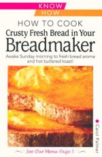 How to Cook Crusty Fresh Bread in Your Breadmaker : Awake Sunday morning to fresh bread aroma and hot buttered toast! - Carol Palmer