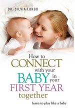 How to Connect with Your Baby in Your First Year Together : Learn to Play Like a Baby - Silvia Longo