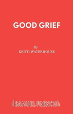 Good Grief : Acting Edition S. - Keith Waterhouse