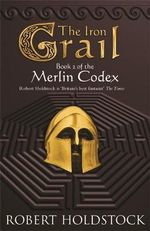 The Iron Grail : Book 2 of the Merlin Codex - Robert Holdstock