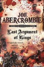 Last Argument of Kings : The First Law : Book 3 - Joe Abercrombie