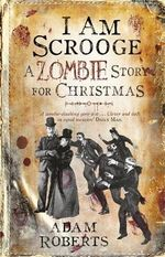 I am Scrooge : A Zombie Story for Christmas - Sir Adam Roberts