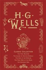 H. G. Wells Classic Collection I : The Time Machine, the Island of Doctor Moreau, the War of the Worlds, the First Men in the Moon, the Invisible Man - H. G. Wells