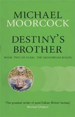Destiny's Brother : Book Two of Elric Series : The Moonbeam Roads - Michael Moorcock