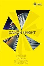Damon Knight SF Gateway Omnibus : Far Out, In Deep, Off Centre, Turning on - Damon Knight