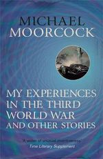My Experiences in the Third World War and Other Stories : The Best Short Fiction of Michael Moorcock : Volume 1 - Michael Moorcock