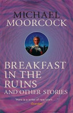 Breakfast in the Ruins and Other Stories : The Best Short Fiction of Michael Moorcock Volume 3 - Michael Moorcock