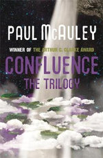 Confluence : The Trilogy : Child of the River, Ancients of Days, Shrine of Stars - Paul McAuley