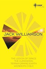 Jack Williamson SF Gateway Omnibus : The Legion of Space, The Humanoids, Terraforming Earth, Wonder's Child - Jack Williamson