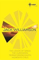 Jack Williamson SF Gateway Omnibus : The Legion of Space, The Humanoids, Terraforming Earth, Wonder's Child - Jack Williamson