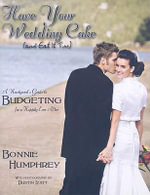 Have Your Wedding Cake and Eat It Too : A Newlywed's Guide to Budgeting for a Happily Ever After - Bonnie Humphrey