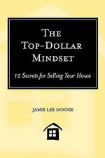 The Top-Dollar Mindset : 12 Secrets for Selling Your House - Jamie Lee Moore