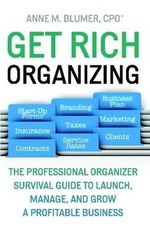 Get Rich Organizing : The Professional Organizer Survival Guide to Launch, Manage, and Grow a Profitable Business - Anne Blumer
