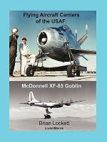 Flying Aircraft Carriers of the USAF : McDonnell XF-85 Goblin - Brian Lockett