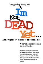 I'm Not Dead Yet. . . : A Handbook for Seniors - John Leslie