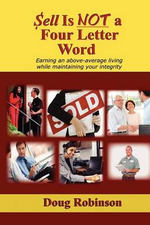 Sell Is Not a Four Letter Word : Earning an Above-Average Living While Maintaining Your Integrity - Doug Robinson