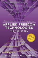 Applied Freedom Technologies the His-Story : Training Your Mind to Focus on the Solution - Michael Wyatt Aka Freedom