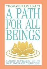 A Path for All Beings - A Joyful Homemade Path to Happy Living and World Peace - Thomas Harry Pearce