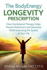 The Bodyenergy Longevity Prescription : How Craniosacral Therapy Helps Prevent Alzheimer's and Dementia While Improving Your Quality of Life - Michael Morgan