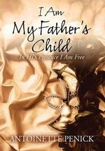 I Am My Father's Child : In His Presence I Am Free - Antoinette Penick