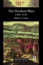 The Northern Wars : War, State, and Society in Northeastern Europe, 1558-1721 - Robert I. Frost
