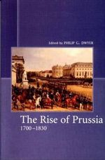 The Rise of Prussia, 1700-1830 - Philip G. Dwyer