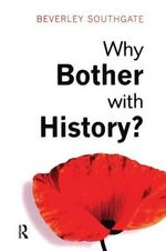 Why Bother with History? : Ancient, Modern and Postmodern Motivations - Beverley C. Southgate
