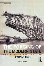 The Forging of the Modern State : Early Industrial Britain, 1783-1870 - Eric J. Evans