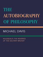 The Autobiography of Philosophy : Rousseau's the Reveries of the Solitary Walker - Michael Davis