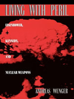 Living with Peril : Eisenhower, Kennedy, and Nuclear Weapons - Andreas Wenger