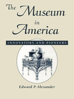 The Museum in America : Innovators and Pioneers - Edward P. Alexander