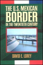 The U.S.-Mexican Border in the Twentieth Century : A History of Economic and Social Transformation - David E. Lorey