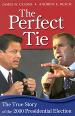 The Perfect Tie : The True Story of the 2000 Presidential Election - Andrew E. Busch