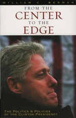 From the Center to the Edge : The Politics and Policies of the Clinton Presidency - William C. Berman