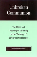 Unbroken Communion : The Place and Meaning of Suffering in the Theology of Edward Schillebeeckx - Kathleen Anne McManus