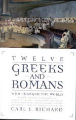 Twelve Greeks and Romans Who Changed the World - Carl J. Richard