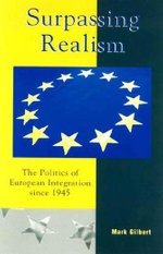 Surpassing Realism : The Politics of European Integration since 1945 - Mark Gilbert
