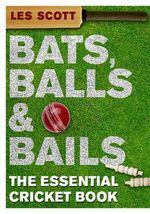 Bats, Balls and Bails : The Essential Cricket Book - Les Scott