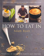 How to Eat in : Cooking at Home for Family and Friends - Adam Byatt