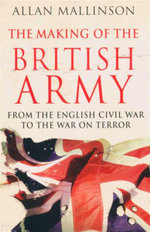 The Making of the British Army : From the English Civil War to the War on Terror - Allan Mallinson