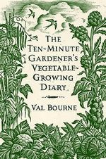 The Ten-Minute Gardener's Vegetable-Growing Diary - Val Bourne