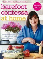 Barefoot Contessa at Home : Everyday Recipes You'll Make Over and Over Again - Ina Garten