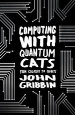 Computing with Quantum Cats : From Colossus to Qubits - John R. Gribbin