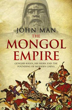 The Mongol Empire : Genghis Khan, His Heirs and the Founding of Modern China - John Man