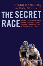 The Secret Race : Inside the Hidden World of the Tour De France: Doping, Cover-ups, and Winning at All Costs - Tyler Hamilton
