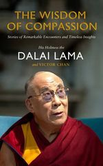 The Wisdom of Compassion : Stories of Remarkable Encounters and Timeless Insights - His Holiness The Dalai Lama