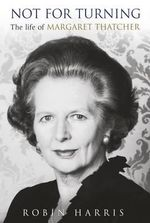 Not For Turning : The Life Of Margaret Thatcher - Robin Harris