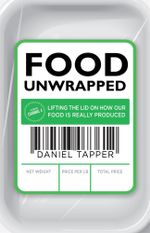 Food Unwrapped : Lifting the Lid on How Our Food is Really Produced - Daniel Tapper