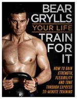Your Life - Train for it - Bear Grylls
